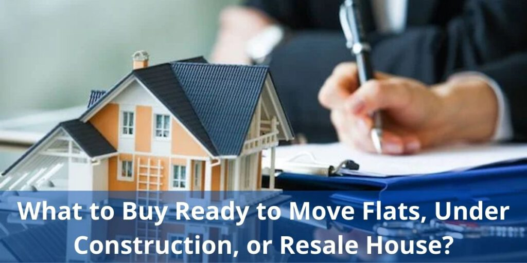 What to Buy Ready to Move Flats, Under Construction, or Resale House