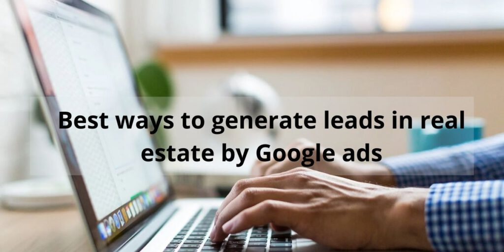 How to generate real estate leads by Google ads