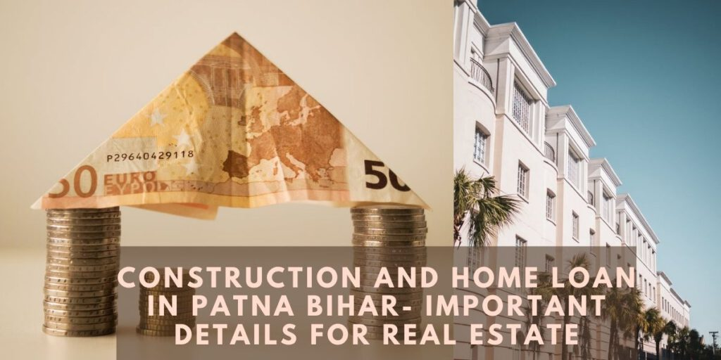 Construction And Home Loan In Patna Bihar- Important Details for Real Estate